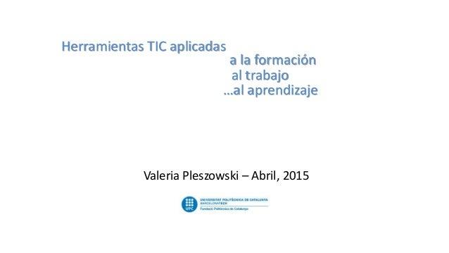 Herramientas TIC aplicadas a la formación al trabajo …al aprendizaje Valeria Pleszowski – Abril, 2015