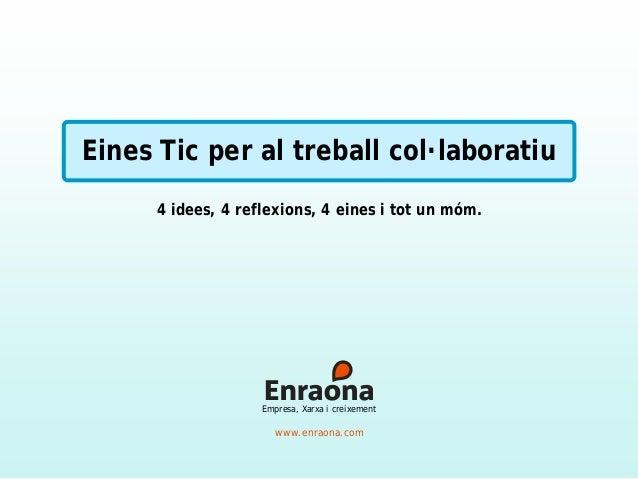 Eines Tic per al treball col·laboratiu 4 idees, 4 reflexions, 4 eines i tot un móm. www.enraona.com Empresa, Xarxa i creix...