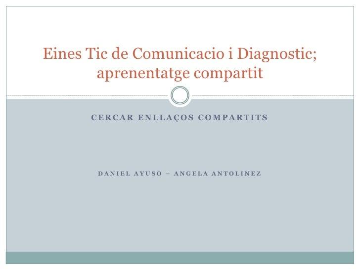 CERCAR ENLLAÇOS COMPARTITS<br />DANIEL AYUSO – ANGELA ANTOLINEZ<br />Eines Tic de Comunicacio i Diagnostic; aprenentatgeco...