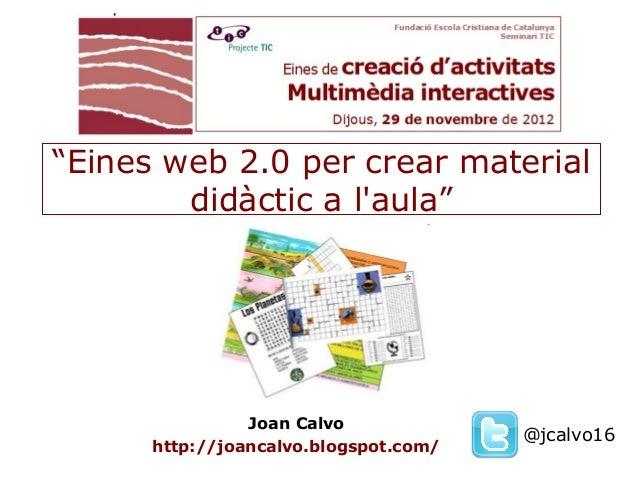 """""""Eines web 2.0 per crear material        didàctic a laula""""                Joan Calvo                                      ..."""