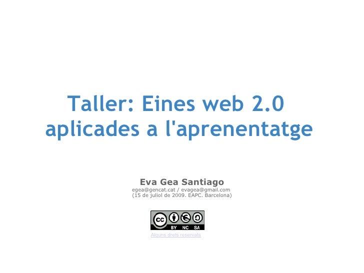 Taller: Eines web 2.0 aplicades a l'aprenentatge             Eva Gea Santiago         egea@gencat.cat / evagea@gmail.com ...