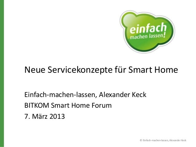Neue Servicekonzepte für Smart Home Einfach-machen-lassen, Alexander Keck BITKOM Smart Home Forum 7. März 2013 © Einfach-m...