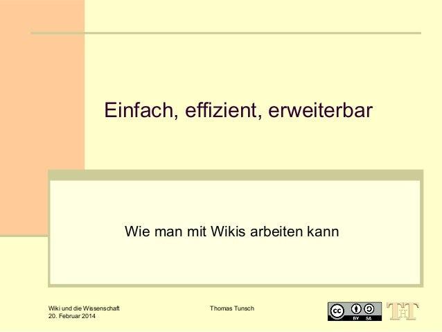 Einfach, effizient, erweiterbar  Wie man mit Wikis arbeiten kann  Wiki und die Wissenschaft 20. Februar 2014  Thomas Tunsc...