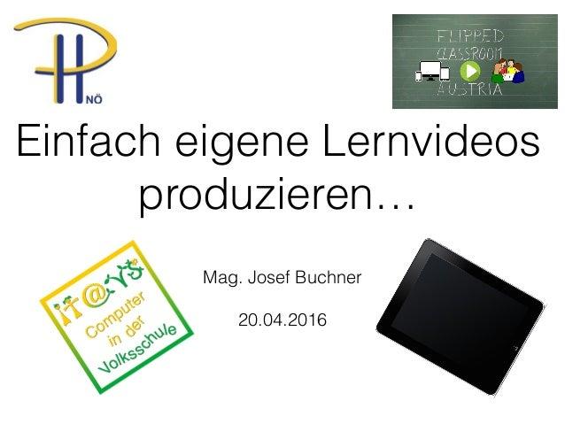 Einfach eigene Lernvideos produzieren… Mag. Josef Buchner 20.04.2016