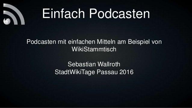 Einfach Podcasten Podcasten mit einfachen Mitteln am Beispiel von WikiStammtisch Sebastian Wallroth StadtWikiTage Passau 2...