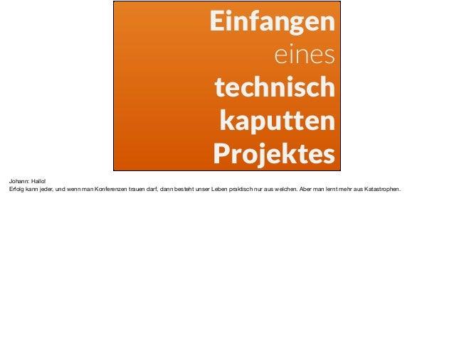 Einfangen eines technisch kaputten Projektes Johann: Hallo!  Erfolg kann jeder, und wenn man Konferenzen trauen darf, dann...