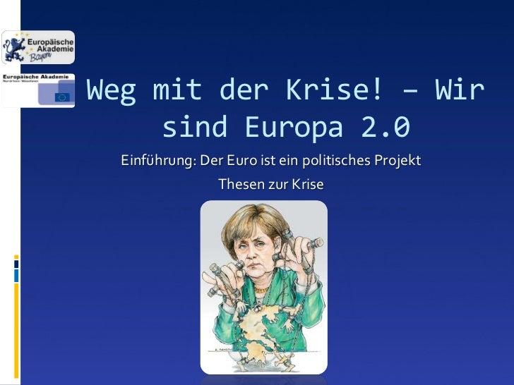 Weg mit der Krise! – Wir     sind Europa 2.0  Einführung: Der Euro ist ein politisches Projekt                 Thesen zur ...