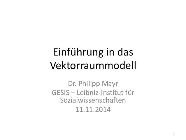 Einführung in das Vektorraummodell Dr. Philipp Mayr GESIS – Leibniz-Institut für Sozialwissenschaften 11.11.2014 1