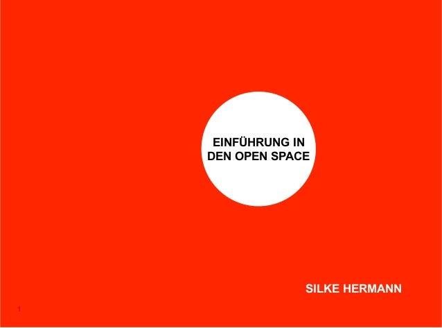 EINFÜHRUNG IN    DEN OPEN SPACE                 SILKE HERMANN1