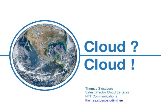 What we do Cloud ? Cloud ! Thomas Stossberg Sales Director Cloud Services NTT Communications thomas.stossberg@ntt.eu