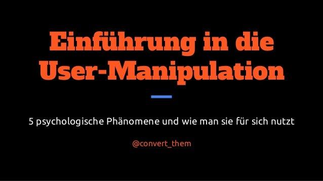 Einführung in die User-Manipulation 5 psychologische Phänomene und wie man sie für sich nutzt @convert_them @ftotheerdi | ...