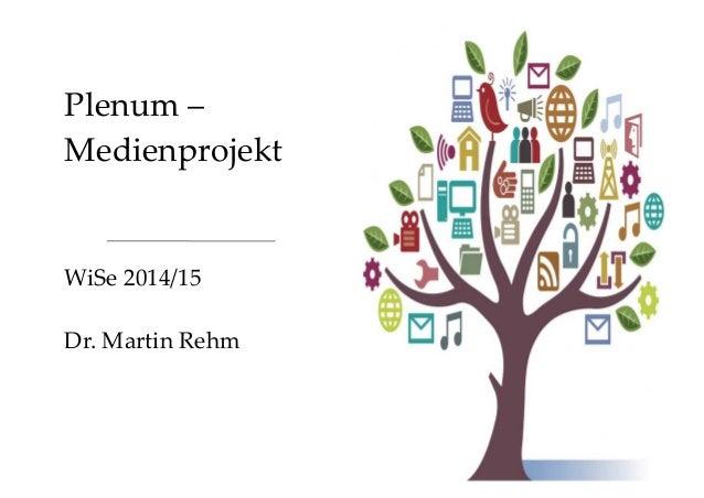Plenum –  Medienprojekt  WiSe 2014/15  Dr. Martin Rehm