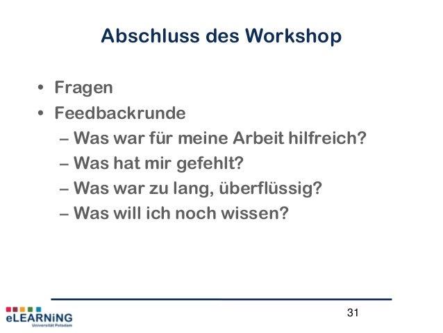 31Abschluss des Workshop• Fragen• Feedbackrunde– Was war für meine Arbeit hilfreich?– Was hat mir gefehlt?– Was war zu lan...