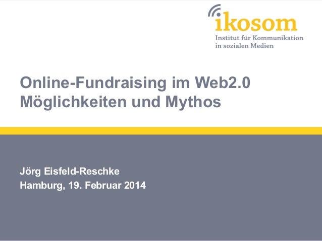 Online-Fundraising im Web2.0 Möglichkeiten und Mythos  Jörg Eisfeld-Reschke Hamburg, 19. Februar 2014