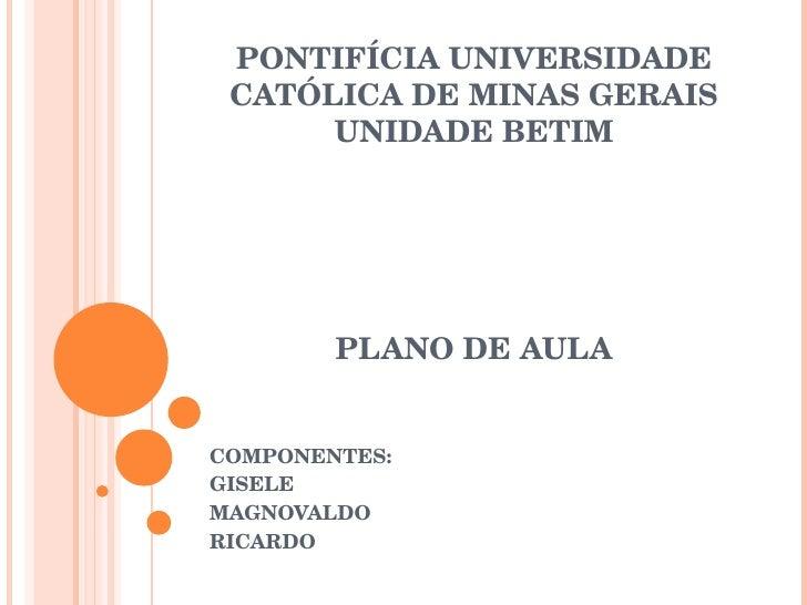 PONTIFÍCIA UNIVERSIDADE CATÓLICA DE MINAS GERAIS UNIDADE BETIM PLANO DE AULA COMPONENTES: GISELE MAGNOVALDO RICARDO