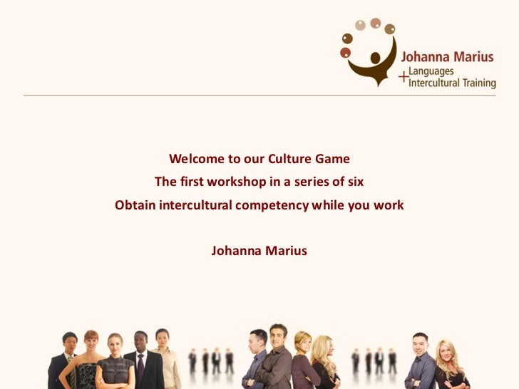 Welcome to our Culture Game      The first workshop in a series of sixObtain intercultural competency while you work      ...