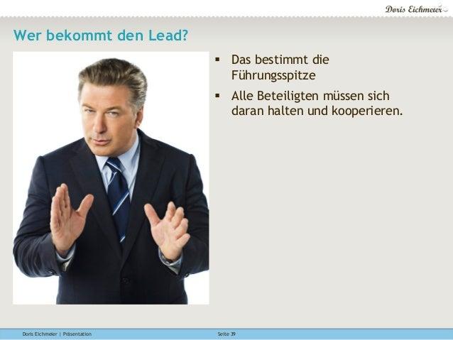 Doris Eichmeier | Präsentation Seite 39 Wer bekommt den Lead? § Das bestimmt die Führungsspitze § Alle Beteiligten müs...