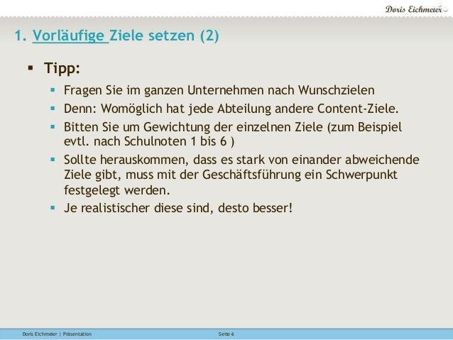 Doris Eichmeier | Präsentation Seite 6 1. Vorläufige Ziele setzen (2) § Tipp: § Fragen Sie im ganzen Unternehmen nach ...