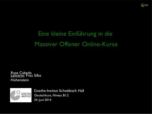 Eine kleine Einführung in die Massiver Offener Online-Kurse Goethe-Institut Schwäbisch Hall Lehrerin: Frau Silke Hohenstei...