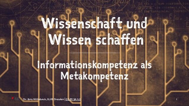 Wissenschaft und Wissen schaffen Informationskompetenz als Metakompetenz Dr. Jens Mittelbach, SLUB Dresden | CC BY SA 4.0 1