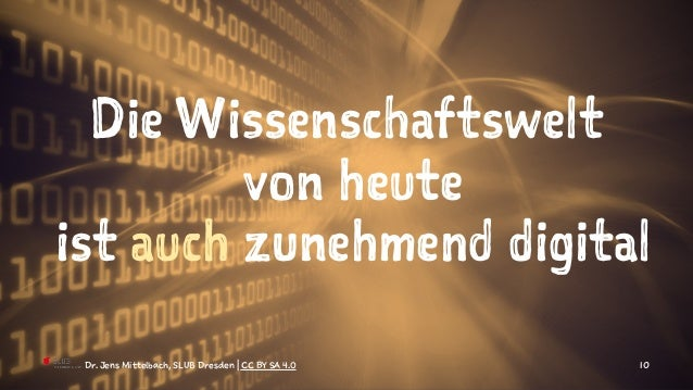 Die Wissenschaftswelt von heute ist auch zunehmend digital Dr. Jens Mittelbach, SLUB Dresden | CC BY SA 4.0 10