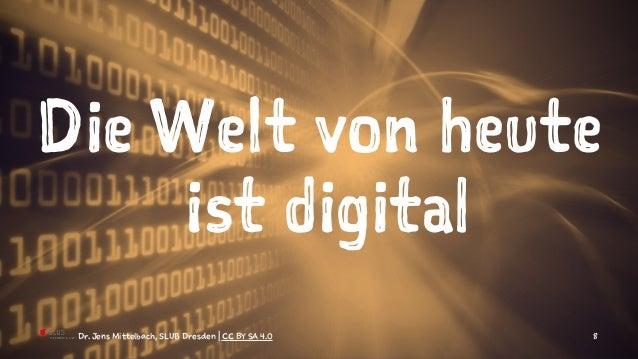 Die Welt von heute ist digital Dr. Jens Mittelbach, SLUB Dresden | CC BY SA 4.0 8
