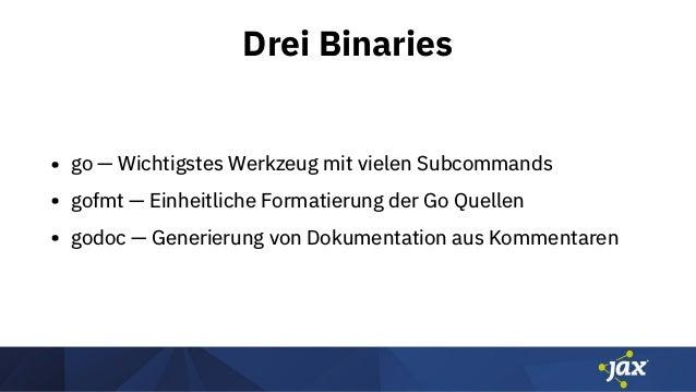 Drei Binaries • go — Wichtigstes Werkzeug mit vielen Subcommands • gofmt — Einheitliche Formatierung der Go Quellen • godo...