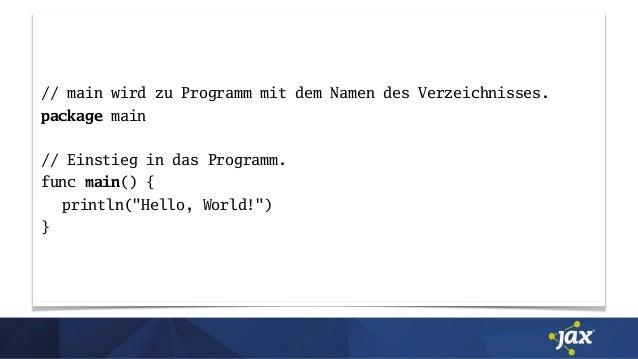 // main wird zu Programm mit dem Namen des Verzeichnisses. package main // Einstieg in das Programm. func main() { println...