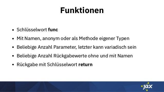 Funktionen • Schlüsselwort func • Mit Namen, anonym oder als Methode eigener Typen • Beliebige Anzahl Parameter, letzter k...