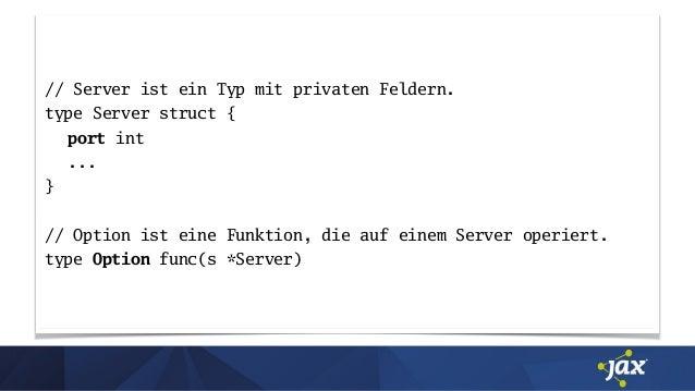 // Server ist ein Typ mit privaten Feldern. type Server struct { port int ... } // Option ist eine Funktion, die auf einem...