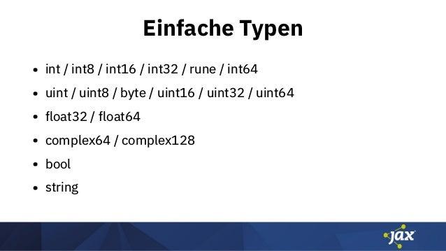 Einfache Typen • int / int8 / int16 / int32 / rune / int64 • uint / uint8 / byte / uint16 / uint32 / uint64 • float32 / fl...