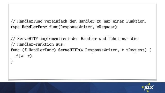 // HandlerFunc vereinfach den Handler zu nur einer Funktion. type HandlerFunc func(ResponseWriter, *Request) // ServeHTTP ...