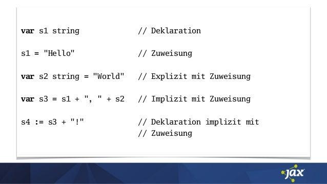 """var s1 string // Deklaration s1 = """"Hello"""" // Zuweisung var s2 string = """"World"""" // Explizit mit Zuweisung var s3 = s1 + """", ..."""