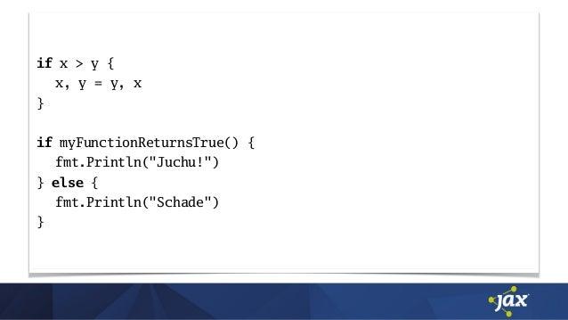"""if x > y { x, y = y, x } if myFunctionReturnsTrue() { fmt.Println(""""Juchu!"""") } else { fmt.Println(""""Schade"""") }"""