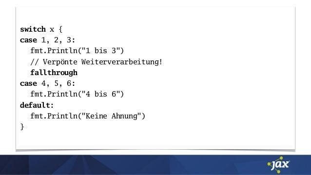 """switch x { case 1, 2, 3: fmt.Println(""""1 bis 3"""") // Verpönte Weiterverarbeitung! fallthrough case 4, 5, 6: fmt.Println(""""4 b..."""