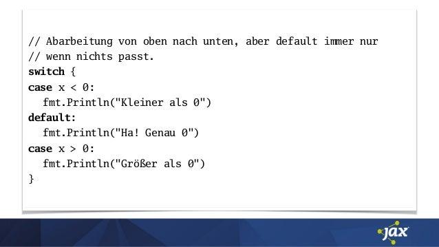 """// Abarbeitung von oben nach unten, aber default immer nur // wenn nichts passt. switch { case x < 0: fmt.Println(""""Kleiner..."""