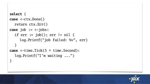 "select { case <-ctx.Done() return ctx.Err() case job := <-jobs: if err := job(); err != nil { log.Printf(""job failed: %v"",..."