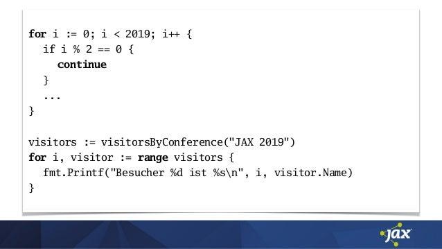 """for i := 0; i < 2019; i++ { if i % 2 == 0 { continue } ... } visitors := visitorsByConference(""""JAX 2019"""") for i, visitor :..."""