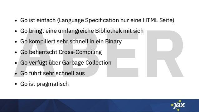 ABER • Go ist einfach (Language Specification nur eine HTML Seite) • Go bringt eine umfangreiche Bibliothek mit sich • Go k...