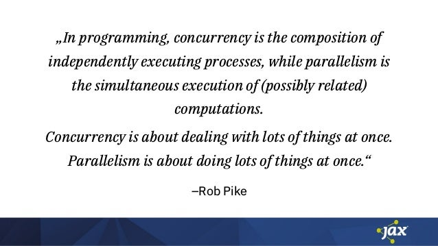 """–Rob Pike """"In programming, concurrency is the composition of independently executing processes, while parallelism is the s..."""