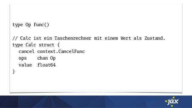 type Op func() // Calc ist ein Taschenrechner mit einem Wert als Zustand. type Calc struct { cancel context.CancelFunc ops...