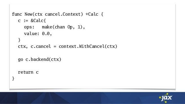 func New(ctx cancel.Context) *Calc { c := &Calc{ ops: make(chan Op, 1), value: 0.0, } ctx, c.cancel = context.WithCancel(c...