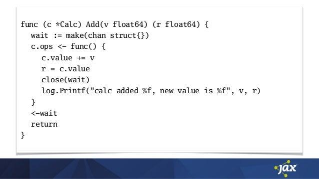 func (c *Calc) Add(v float64) (r float64) { wait := make(chan struct{}) c.ops <- func() { c.value += v r = c.value close(w...