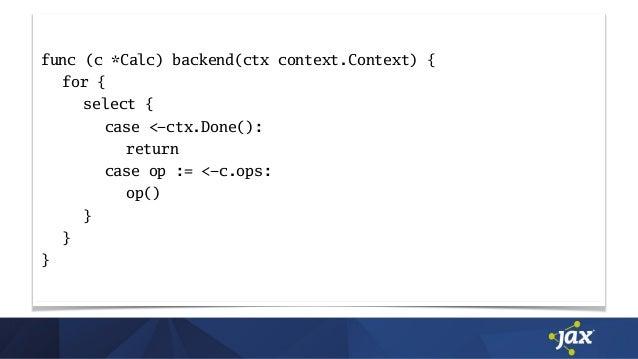 func (c *Calc) backend(ctx context.Context) { for { select { case <-ctx.Done(): return case op := <-c.ops: op() } } }