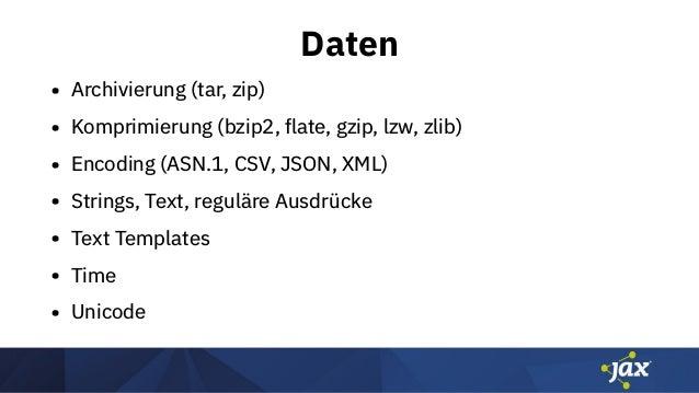 Daten • Archivierung (tar, zip) • Komprimierung (bzip2, flate, gzip, lzw, zlib) • Encoding (ASN.1, CSV, JSON, XML) • Strin...