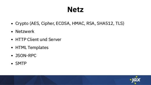 Netz • Crypto (AES, Cipher, ECDSA, HMAC, RSA, SHA512, TLS) • Netzwerk • HTTP Client und Server • HTML Templates • JSON-RPC...