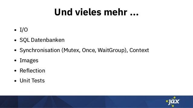 Und vieles mehr ... • I/O • SQL Datenbanken • Synchronisation (Mutex, Once, WaitGroup), Context • Images • Reflection • Un...