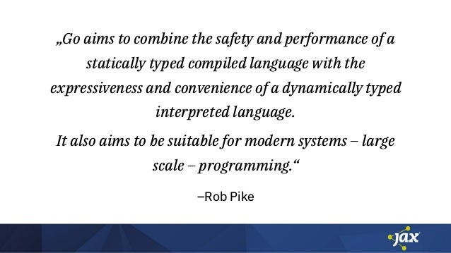 """–Rob Pike """"Go aims to combine the safety and performance of a statically typed compiled language with the expressiveness a..."""