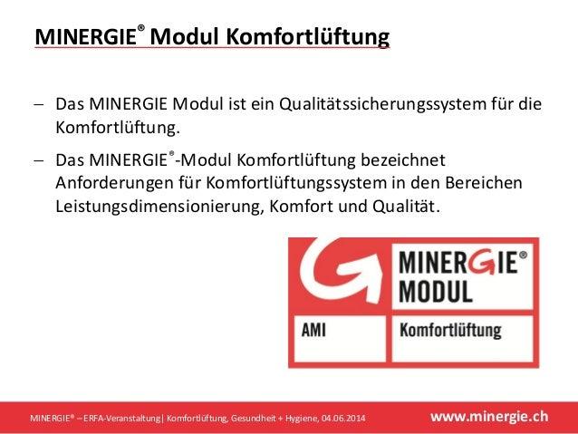 www.minergie.ch  Das MINERGIE Modul ist ein Qualitätssicherungssystem für die Komfortlüftung.  Das MINERGIE®-Modul Komfo...