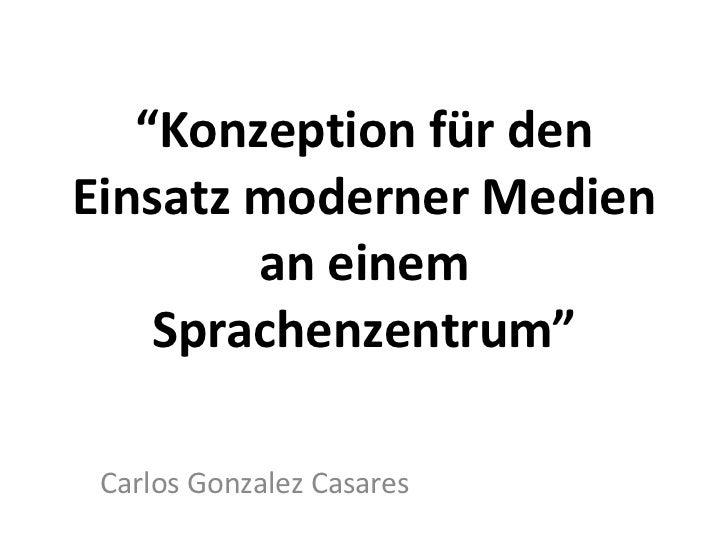 """"""" Konzeption für den Einsatz moderner Medien an einem Sprachenzentrum"""" Carlos Gonzalez Casares"""